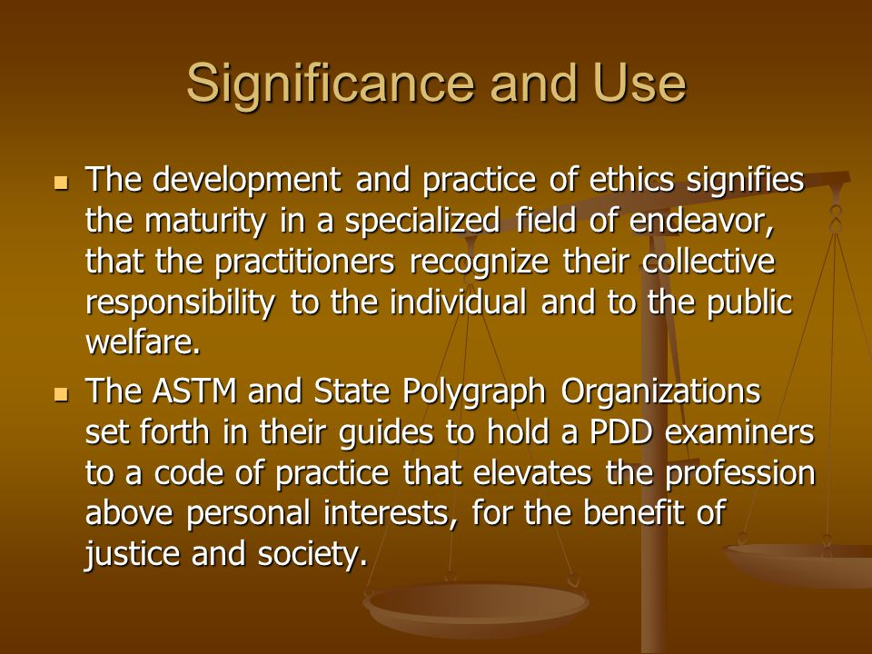 Significance and Use The development and practice of ethics signifies the maturity in a specialized field of endeavor, that the practitioners recogniz