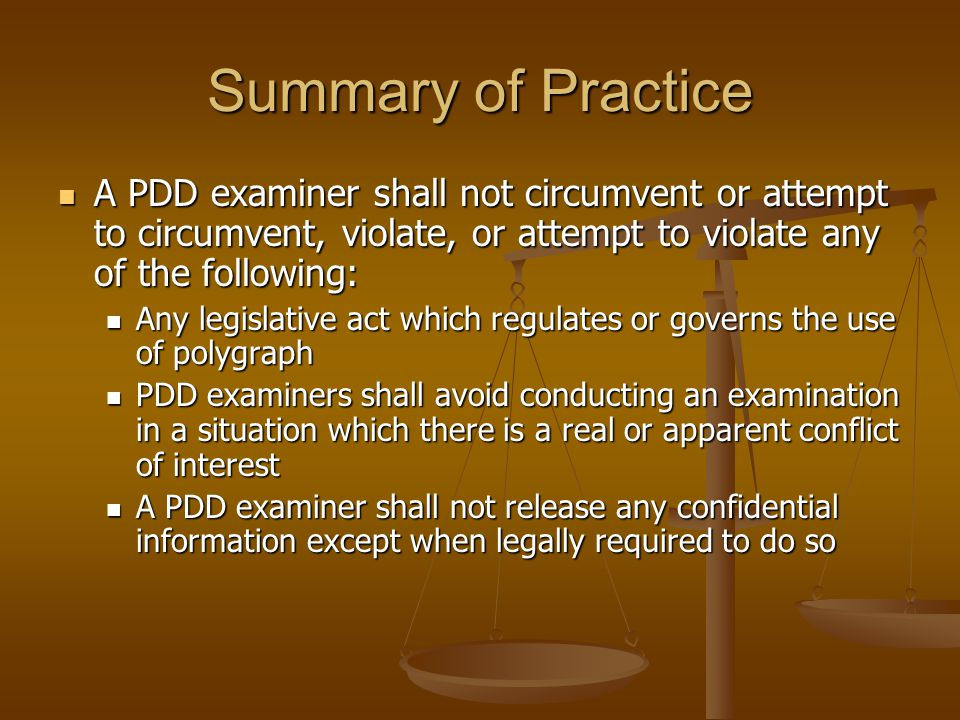 Summary of Practice A PDD examiner shall not circumvent or attempt to circumvent, violate, or attempt to violate any of the following: A PDD examiner shall not circumvent or attempt to circumvent, violate, or attempt to violate any of the following: Any legislative act which regulates or governs the use of polygraph Any legislative act which regulates or governs the use of polygraph PDD examiners shall avoid conducting an examination in a situation which there is a real or apparent conflict of interest PDD examiners shall avoid conducting an examination in a situation which there is a real or apparent conflict of interest A PDD examiner shall not release any confidential information except when legally required to do so A PDD examiner shall not release any confidential information except when legally required to do so