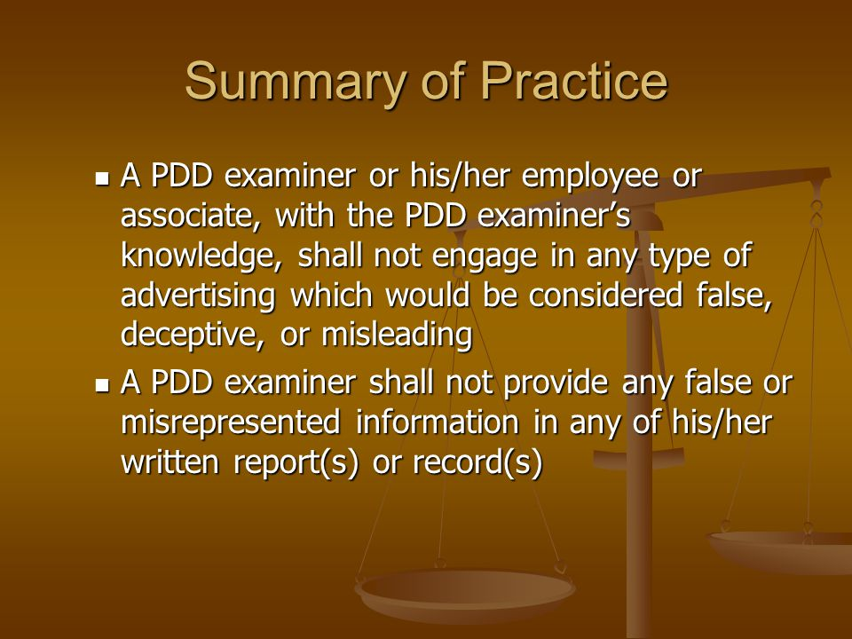 Summary of Practice A PDD examiner shall not omit any pertinent detail(s) from any written report or record A PDD examiner shall not alter or cause to be altered any tracing(s) during a PDD examination in order to impeach influence the outcome of that examination A PDD examiner shall not administer a PDD examination if he/she reasonably believes the examinee is not physically or mentally suitable for the examination