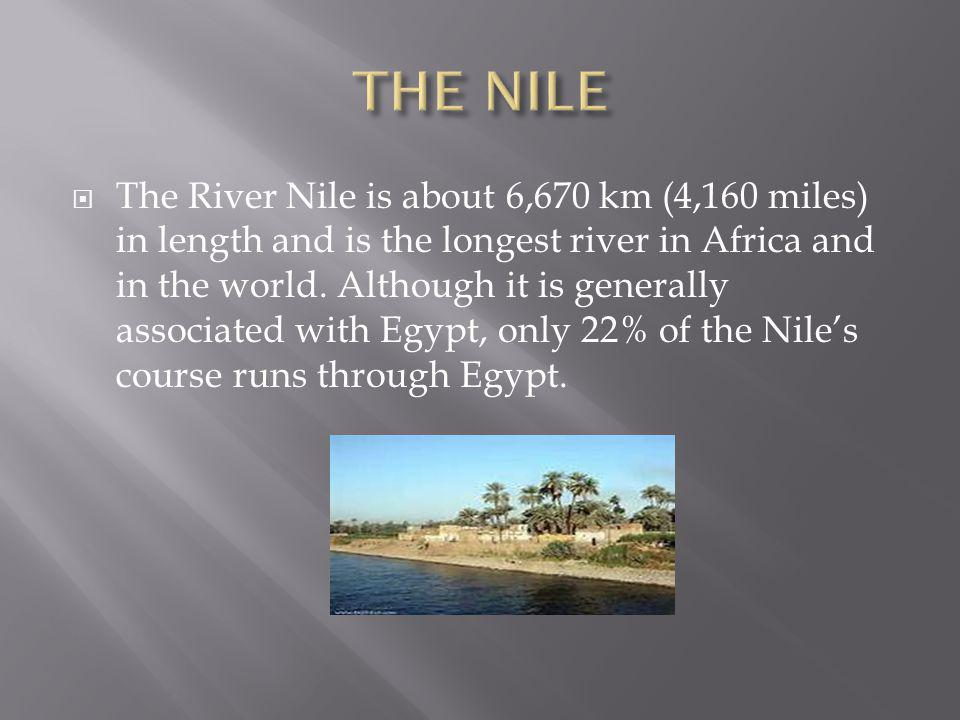 The River Nile is about 6,670 km (4,160 miles) in length and is the longest river in Africa and in the world. Although it is generally associated with
