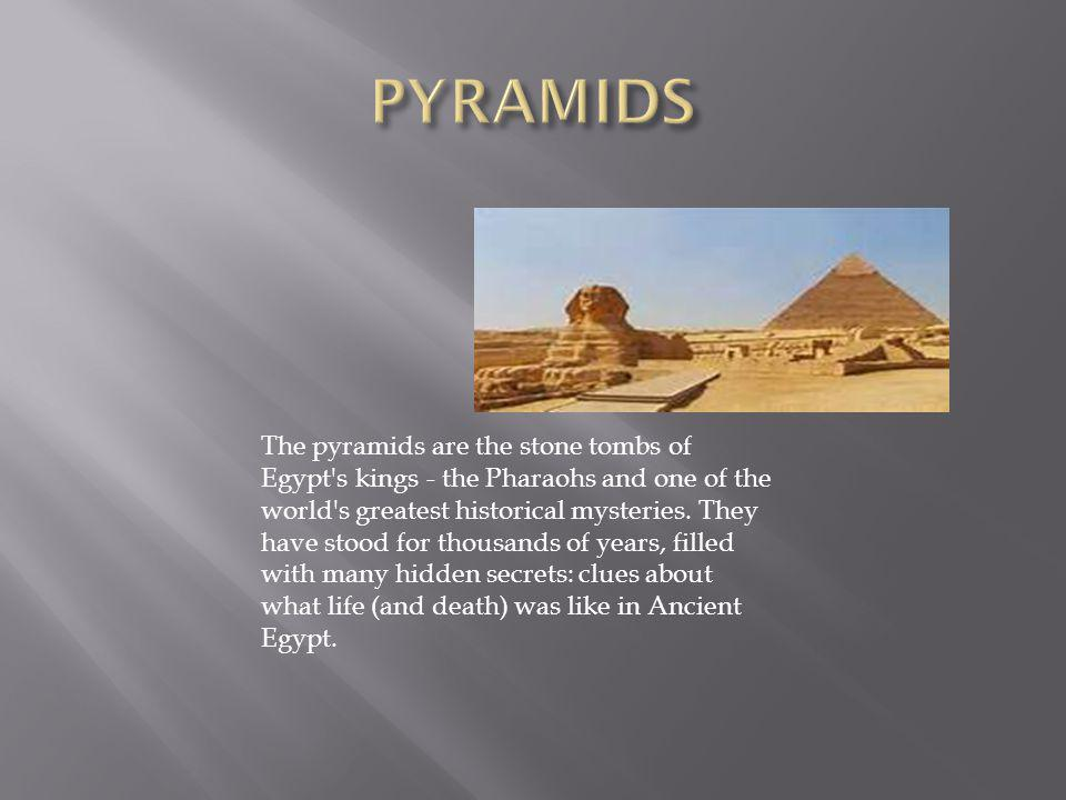 The pyramids are the stone tombs of Egypt's kings - the Pharaohs and one of the world's greatest historical mysteries. They have stood for thousands o