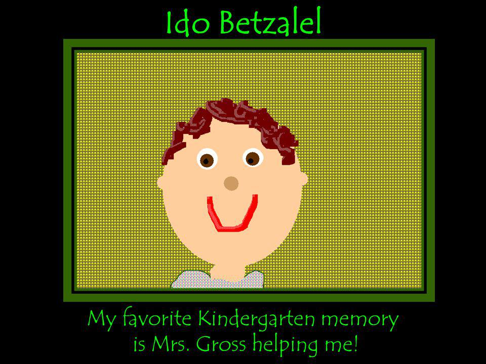 Ido Betzalel My favorite Kindergarten memory is Mrs. Gross helping me!