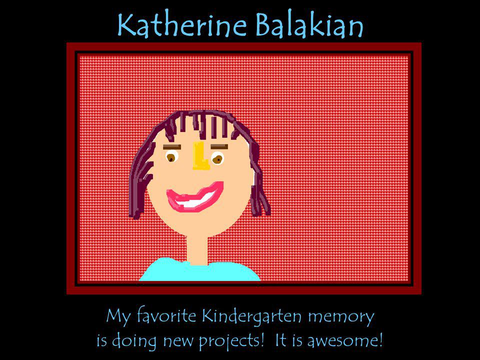 Katherine Balakian My favorite Kindergarten memory is doing new projects! It is awesome!