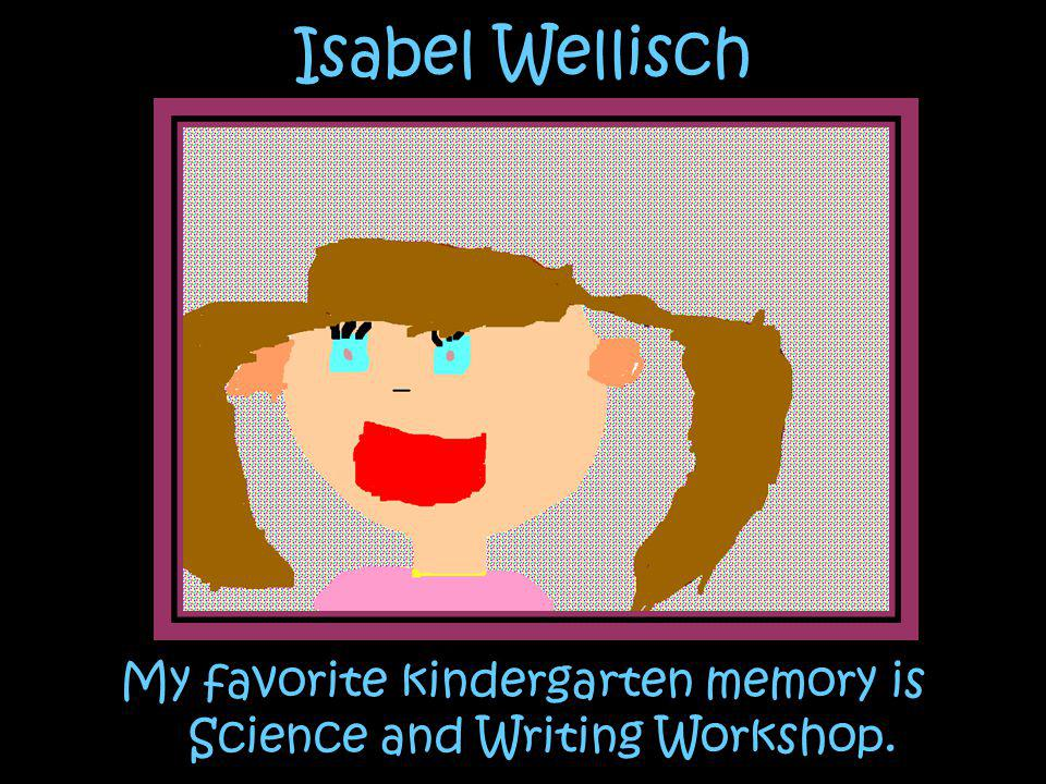 Isabel Wellisch My favorite kindergarten memory is Science and Writing Workshop.