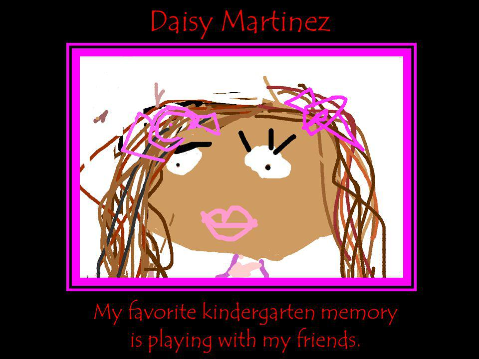 Daisy Martinez My favorite kindergarten memory is playing with my friends.