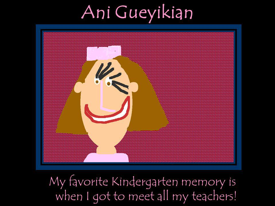 Ani Gueyikian My favorite Kindergarten memory is when I got to meet all my teachers!