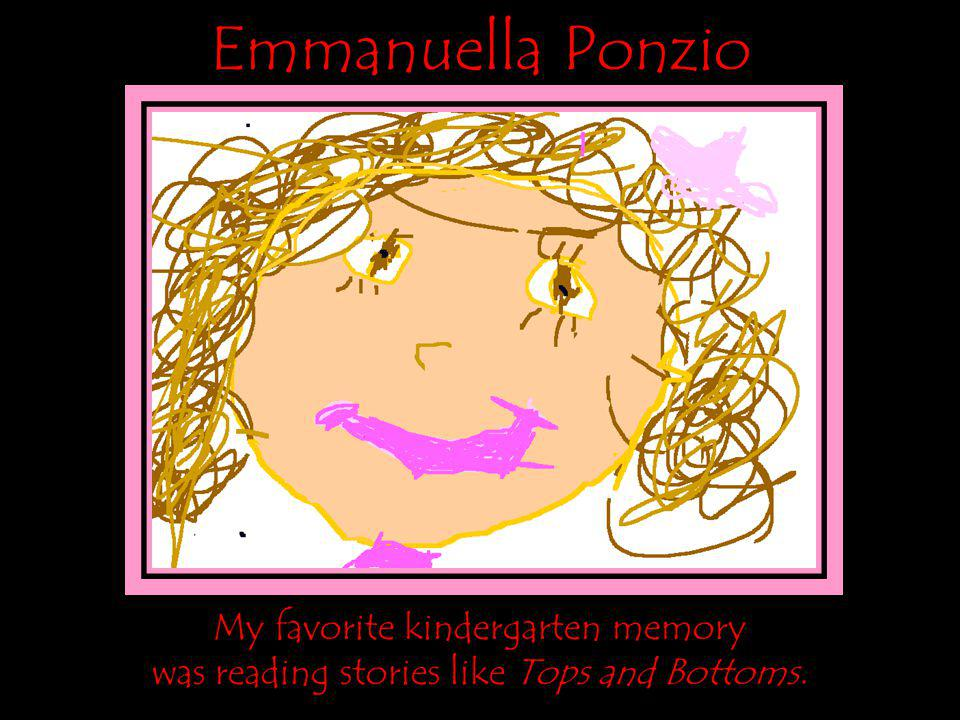 Emmanuella Ponzio My favorite kindergarten memory was reading stories like Tops and Bottoms.