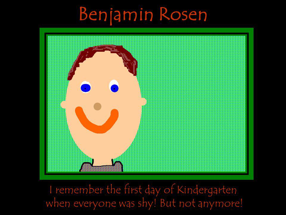 Benjamin Rosen I remember the first day of Kindergarten when everyone was shy! But not anymore!