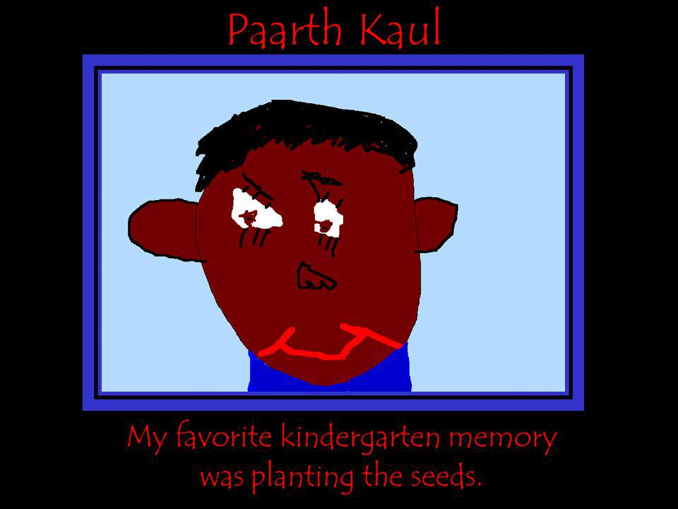 Paarth Kaul My favorite kindergarten memory was planting the seeds.