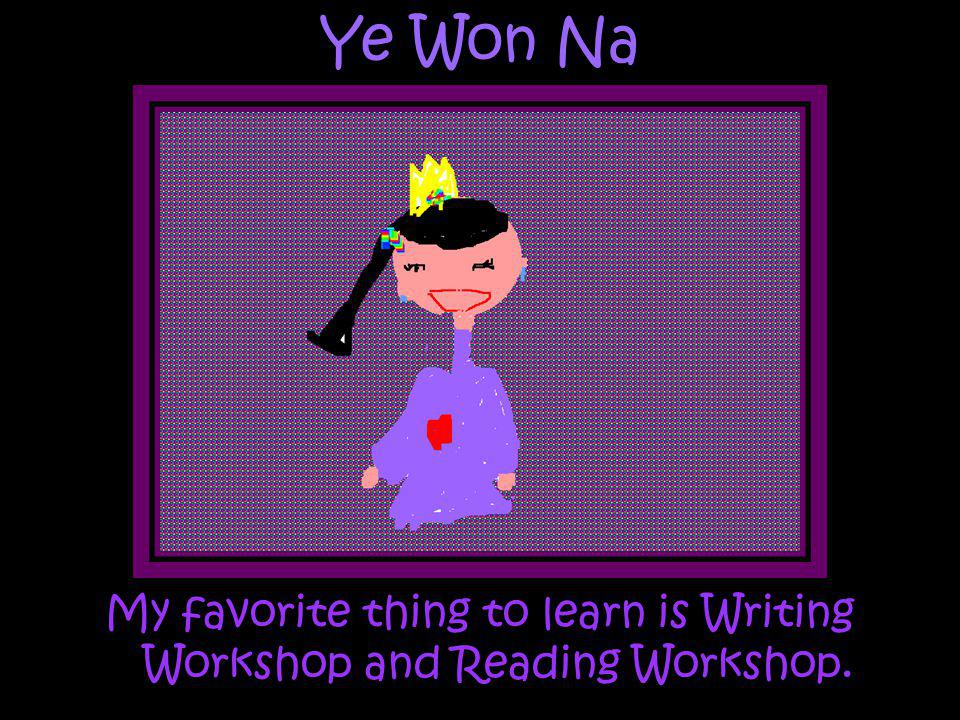 Ye Won Na My favorite thing to learn is Writing Workshop and Reading Workshop.
