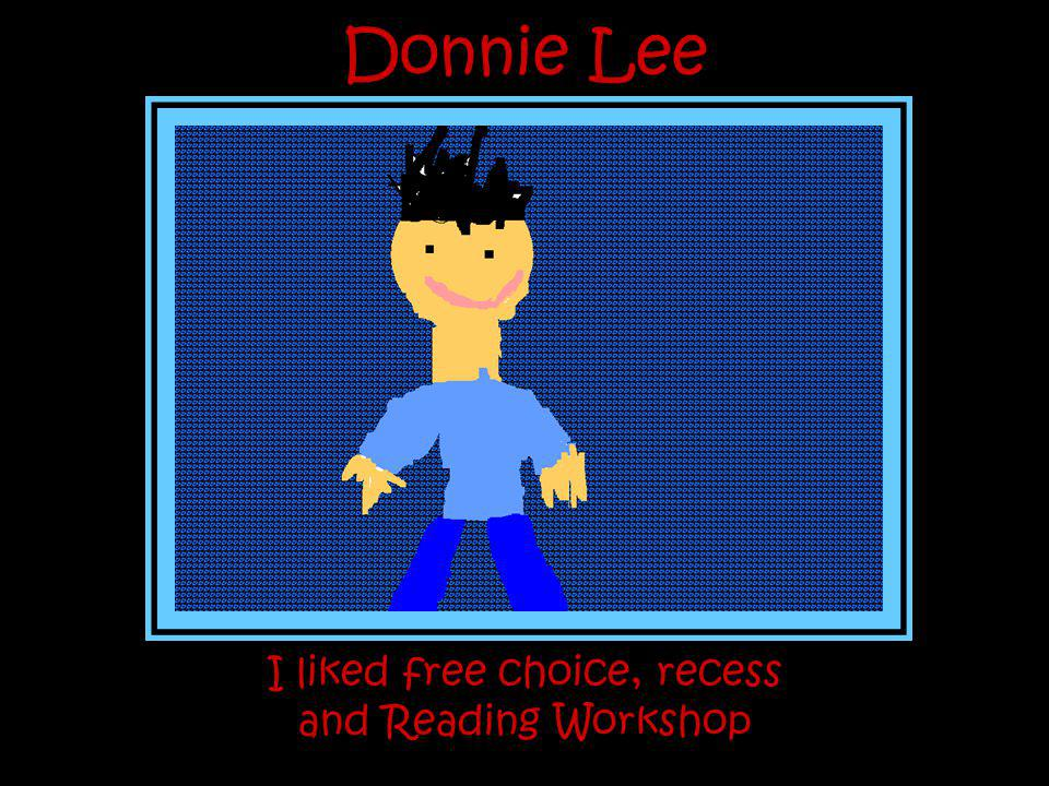 Donnie Lee I liked free choice, recess and Reading Workshop