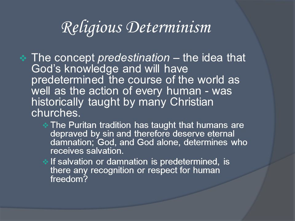 Religious Determinism The concept predestination – the idea that Gods knowledge and will have predetermined the course of the world as well as the action of every human - was historically taught by many Christian churches.