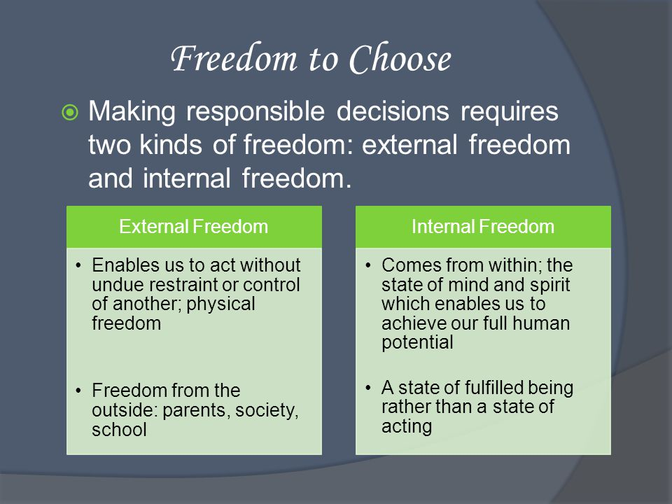 Freedom to Choose Making responsible decisions requires two kinds of freedom: external freedom and internal freedom.