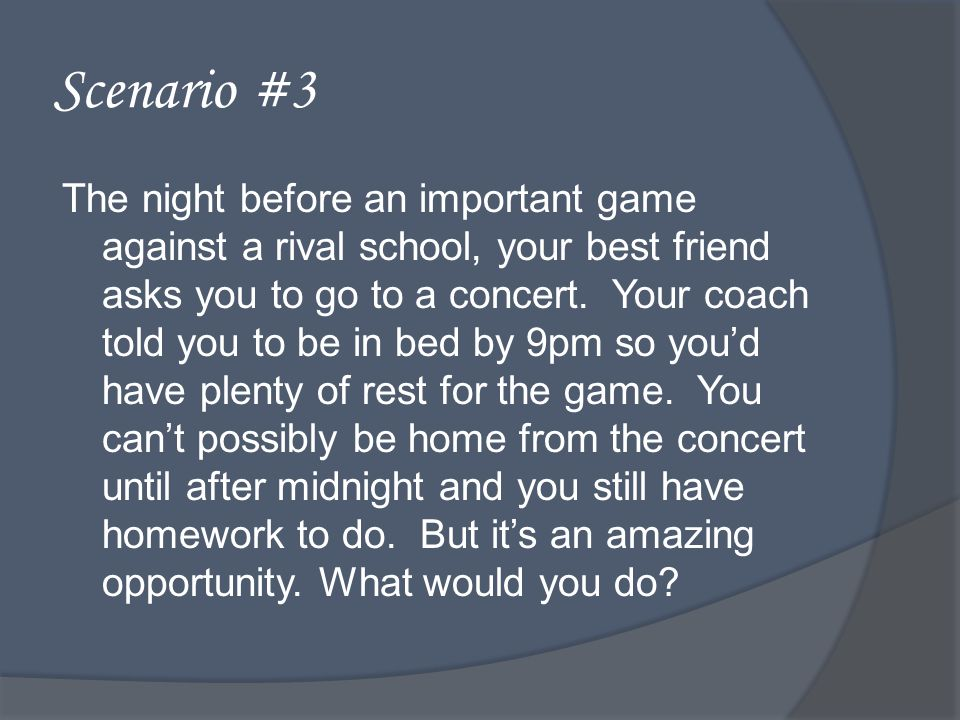 Scenario #3 The night before an important game against a rival school, your best friend asks you to go to a concert.