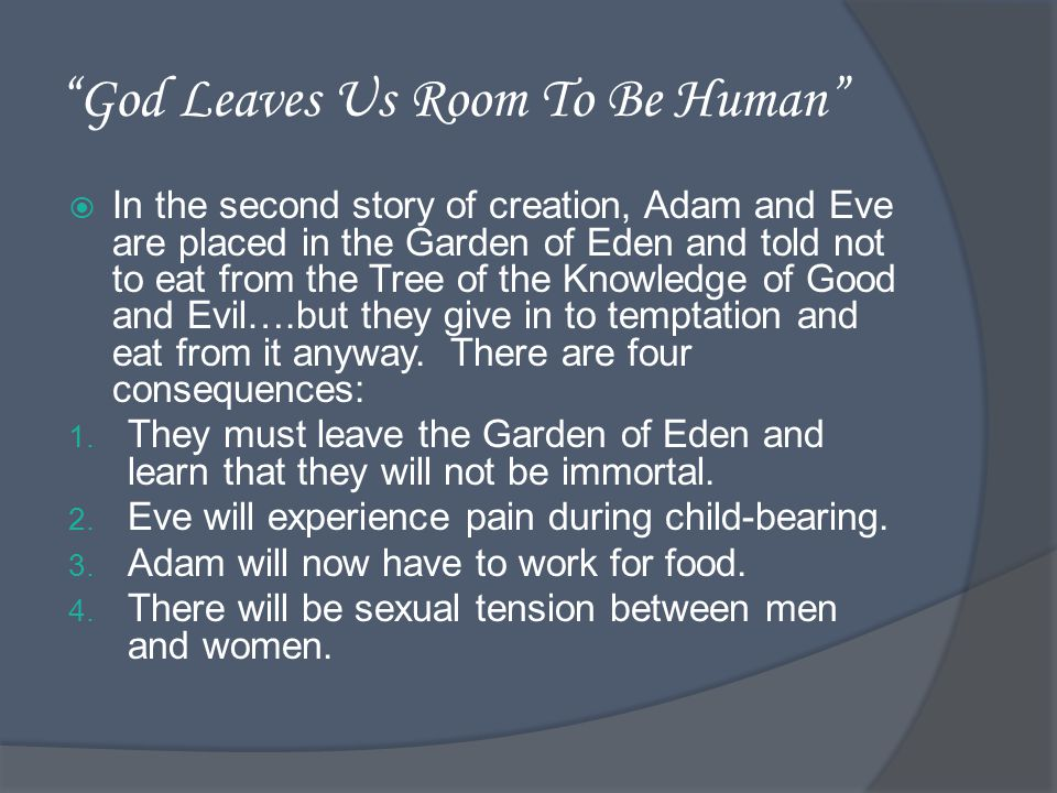 God Leaves Us Room To Be Human In the second story of creation, Adam and Eve are placed in the Garden of Eden and told not to eat from the Tree of the Knowledge of Good and Evil….but they give in to temptation and eat from it anyway.