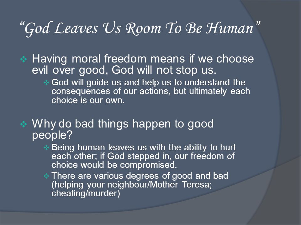 God Leaves Us Room To Be Human Having moral freedom means if we choose evil over good, God will not stop us.