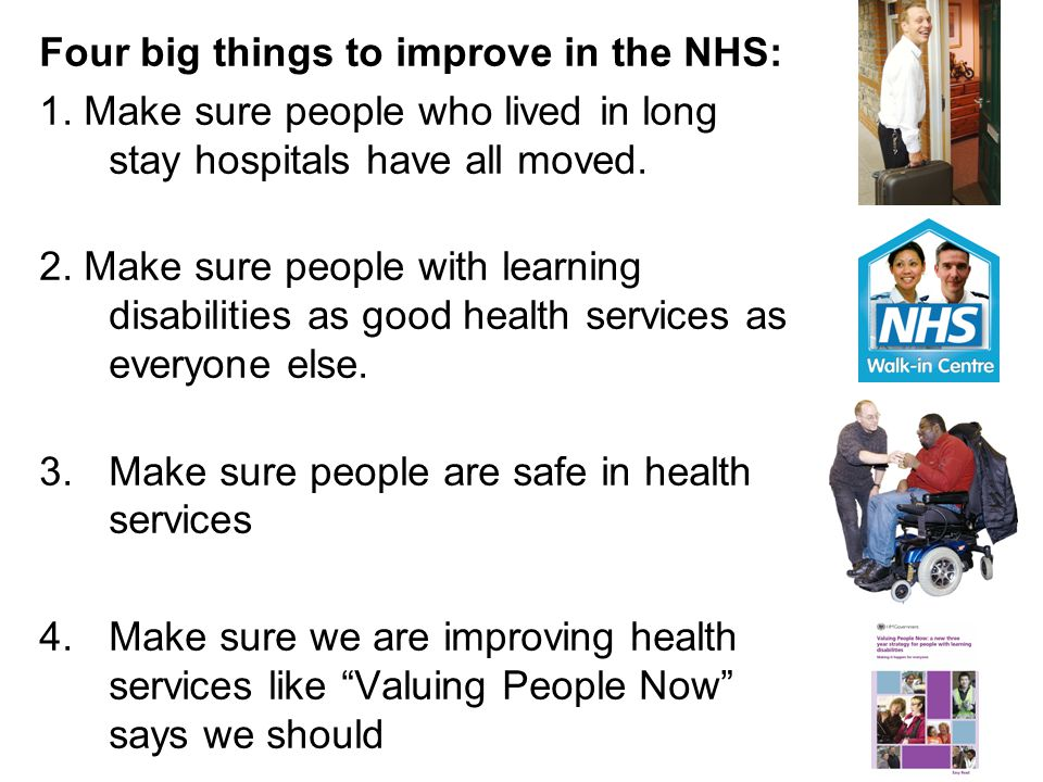 Four big things to improve in the NHS: 1. Make sure people who lived in long stay hospitals have all moved. 2. Make sure people with learning disabili