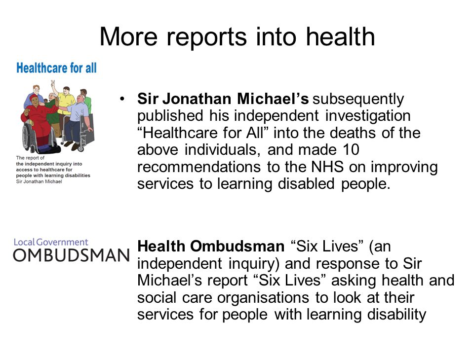 More reports into health Sir Jonathan Michaels subsequently published his independent investigation Healthcare for All into the deaths of the above individuals, and made 10 recommendations to the NHS on improving services to learning disabled people.