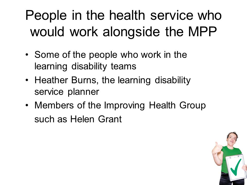 People in the health service who would work alongside the MPP Some of the people who work in the learning disability teams Heather Burns, the learning disability service planner Members of the Improving Health Group such as Helen Grant