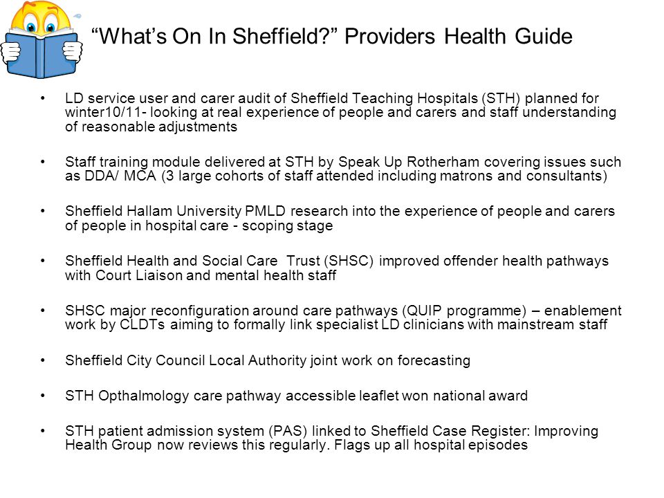 LD service user and carer audit of Sheffield Teaching Hospitals (STH) planned for winter10/11- looking at real experience of people and carers and staff understanding of reasonable adjustments Staff training module delivered at STH by Speak Up Rotherham covering issues such as DDA/ MCA (3 large cohorts of staff attended including matrons and consultants) Sheffield Hallam University PMLD research into the experience of people and carers of people in hospital care - scoping stage Sheffield Health and Social Care Trust (SHSC) improved offender health pathways with Court Liaison and mental health staff SHSC major reconfiguration around care pathways (QUIP programme) – enablement work by CLDTs aiming to formally link specialist LD clinicians with mainstream staff Sheffield City Council Local Authority joint work on forecasting STH Opthalmology care pathway accessible leaflet won national award STH patient admission system (PAS) linked to Sheffield Case Register: Improving Health Group now reviews this regularly.