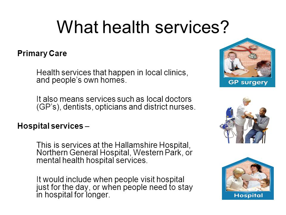 What health services? Primary Care Health services that happen in local clinics, and peoples own homes. It also means services such as local doctors (