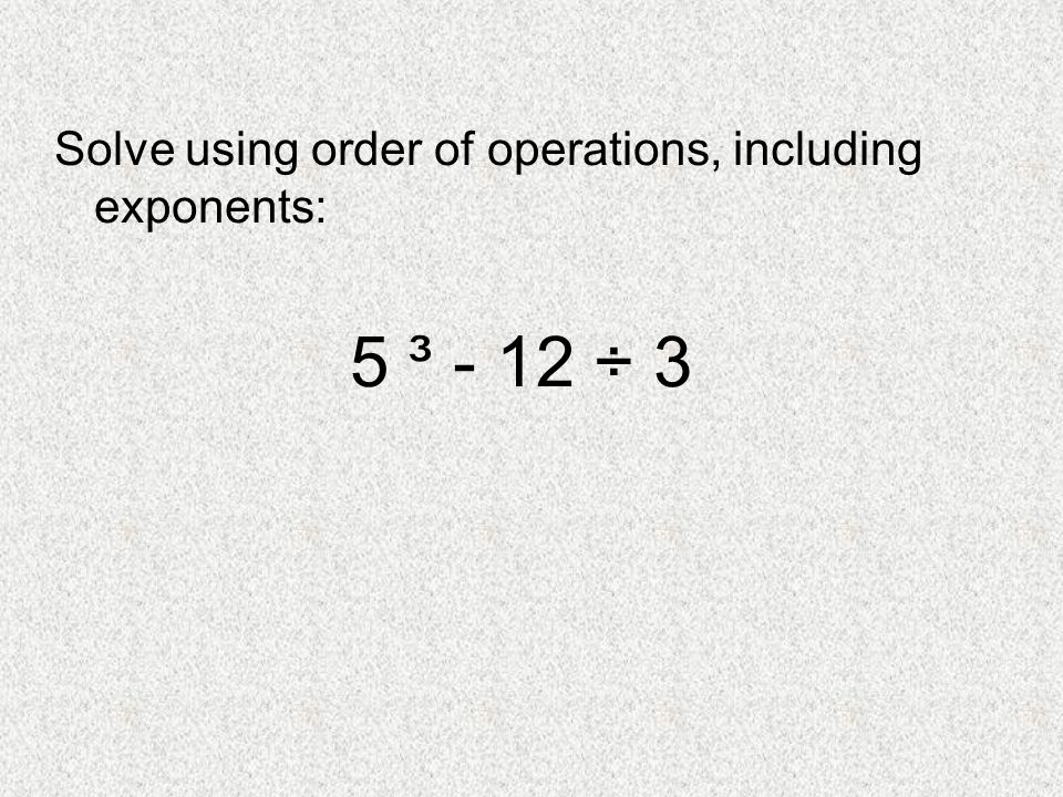 Solve using order of operations, including exponents: 5 ³ - 12 ÷ 3