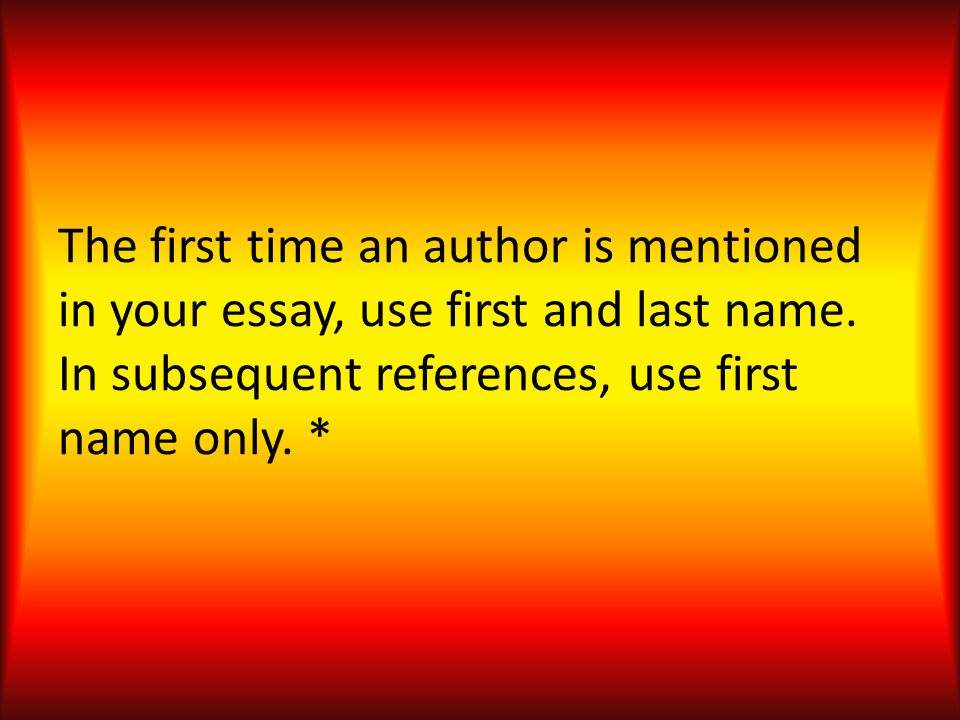 The first time an author is mentioned in your essay, use first and last name. In subsequent references, use first name only. *