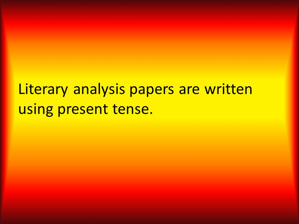 Literary analysis papers are written using present tense.