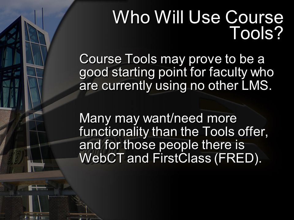 Who Will Use Course Tools? Course Tools may prove to be a good starting point for faculty who are currently using no other LMS. Many may want/need mor
