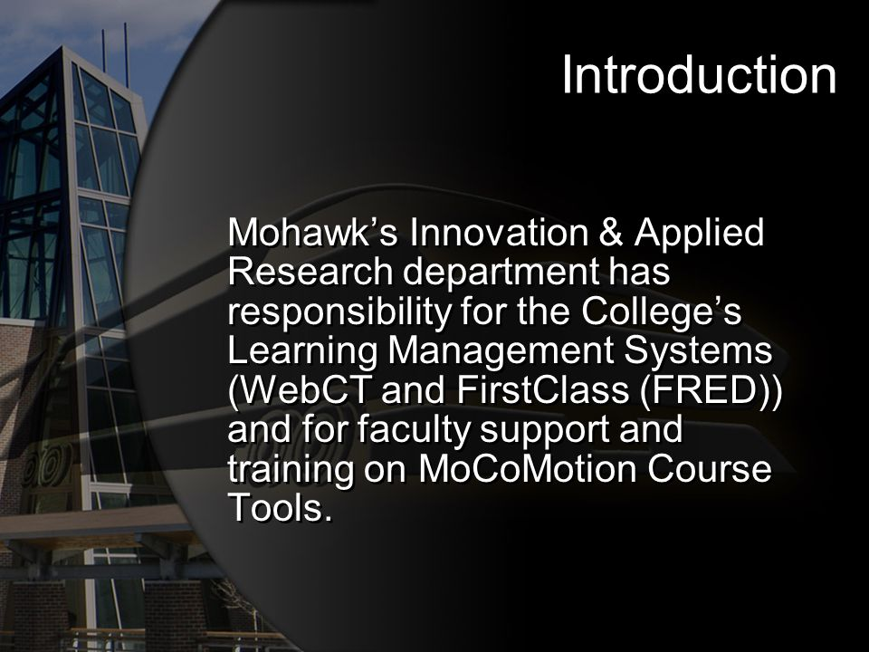 Introduction Mohawks Innovation & Applied Research department has responsibility for the Colleges Learning Management Systems (WebCT and FirstClass (F