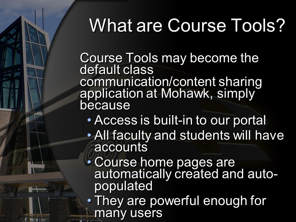 What are Course Tools? Course Tools may become the default class communication/content sharing application at Mohawk, simply because Access is built-i