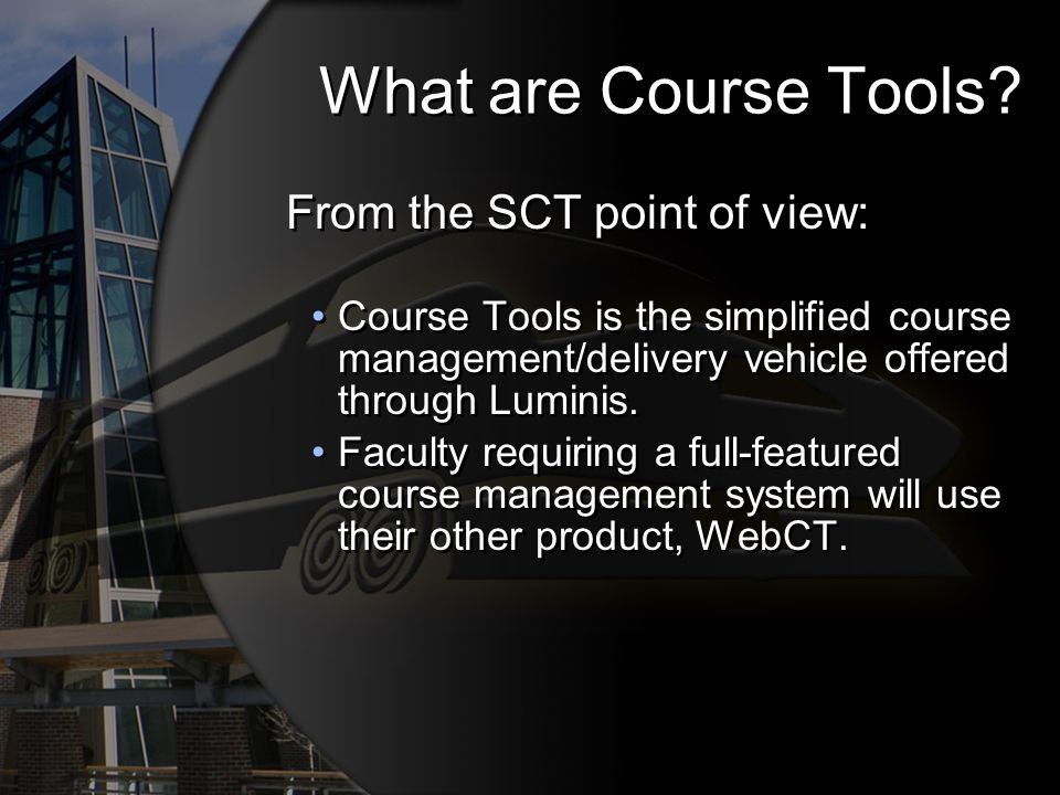 What are Course Tools? From the SCT point of view: Course Tools is the simplified course management/delivery vehicle offered through Luminis. Faculty
