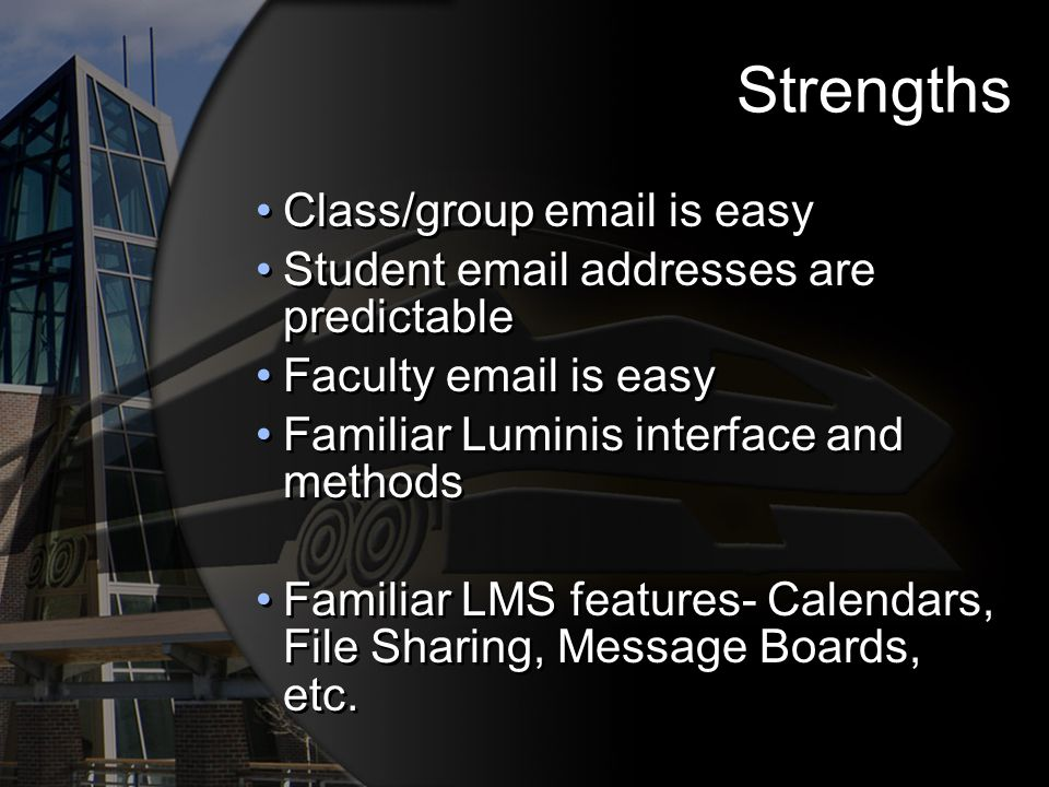 Strengths Class/group email is easy Student email addresses are predictable Faculty email is easy Familiar Luminis interface and methods Familiar LMS features- Calendars, File Sharing, Message Boards, etc.