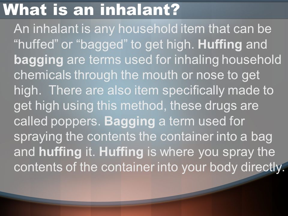 What is an inhalant. An inhalant is any household item that can be huffed or bagged to get high.
