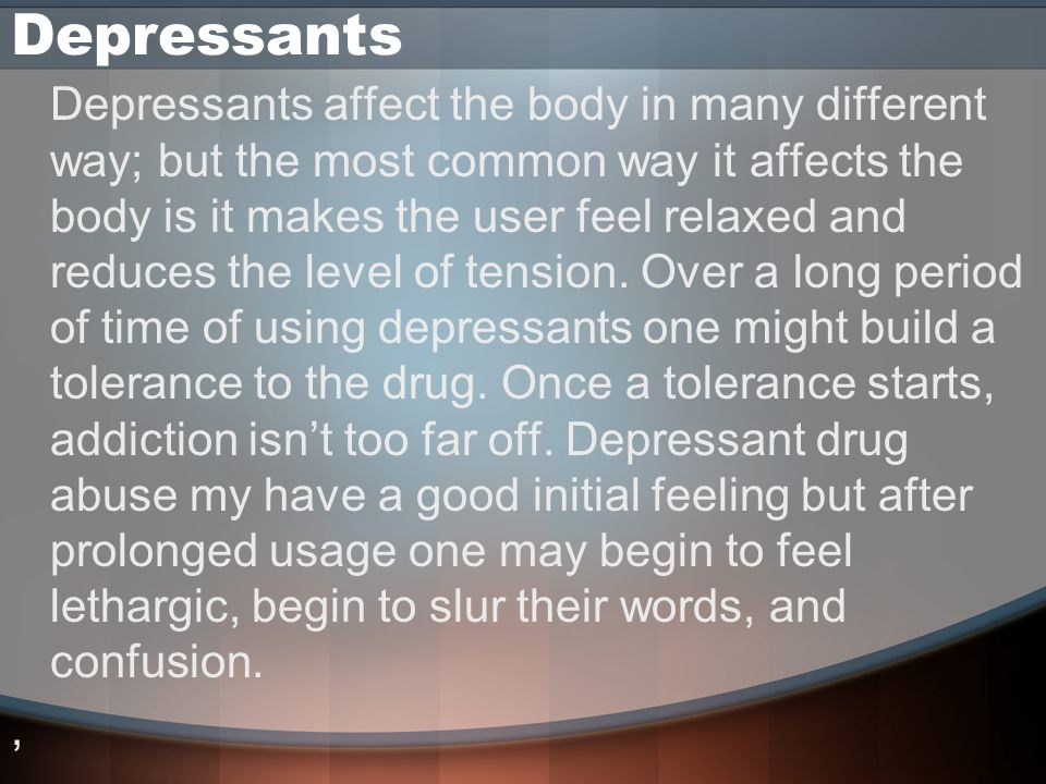 Depressants Depressants affect the body in many different way; but the most common way it affects the body is it makes the user feel relaxed and reduces the level of tension.