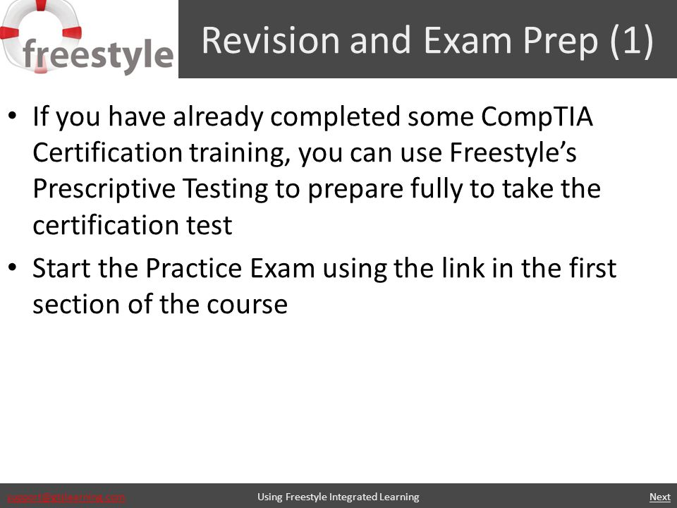 support@gtslearning.com Revision and Exam Prep (1) If you have already completed some CompTIA Certification training, you can use Freestyles Prescriptive Testing to prepare fully to take the certification test Start the Practice Exam using the link in the first section of the course Using Freestyle Integrated Learning Next