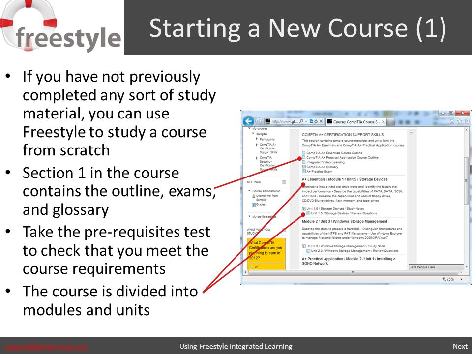 support@gtslearning.com Starting a New Course (1) If you have not previously completed any sort of study material, you can use Freestyle to study a course from scratch Section 1 in the course contains the outline, exams, and glossary Take the pre-requisites test to check that you meet the course requirements The course is divided into modules and units Using Freestyle Integrated Learning Next