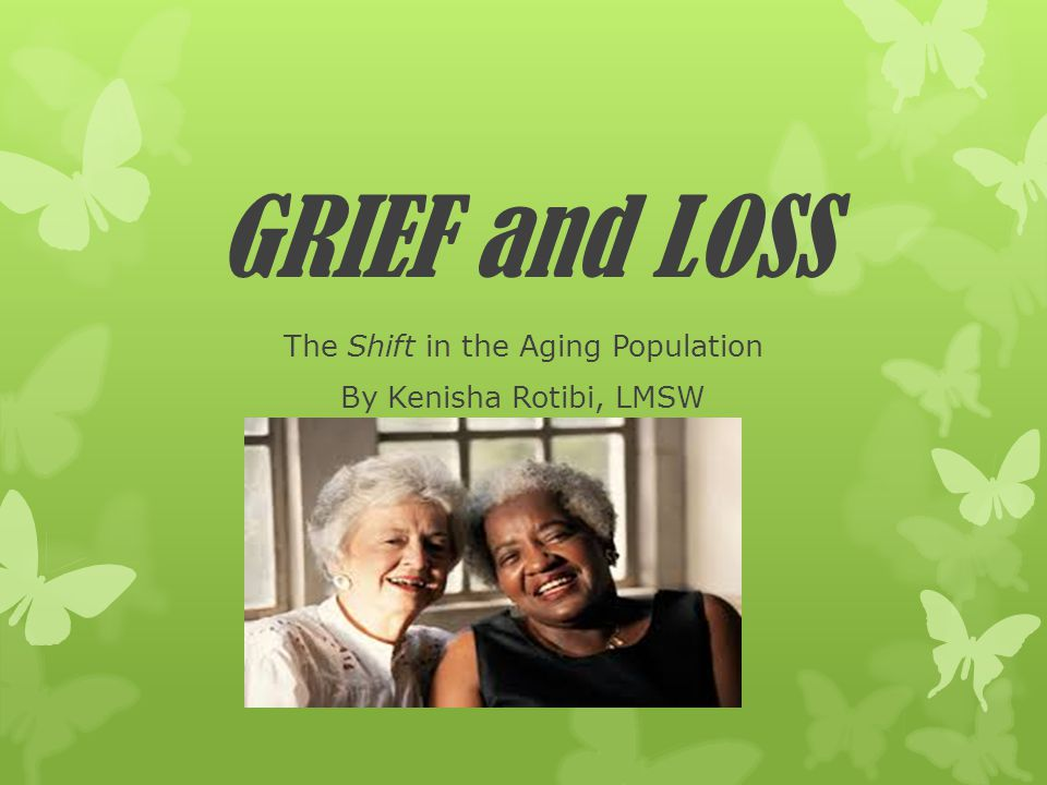 GRIEF and LOSS The Shift in the Aging Population By Kenisha Rotibi, LMSW