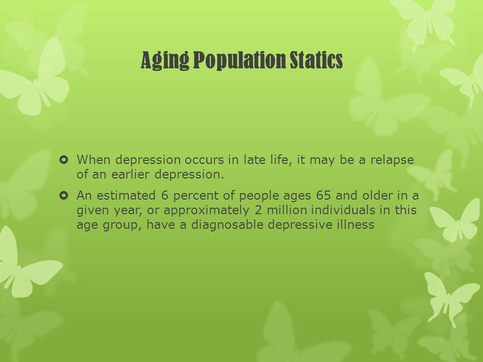 Aging Population Statics When depression occurs in late life, it may be a relapse of an earlier depression. An estimated 6 percent of people ages 65 a