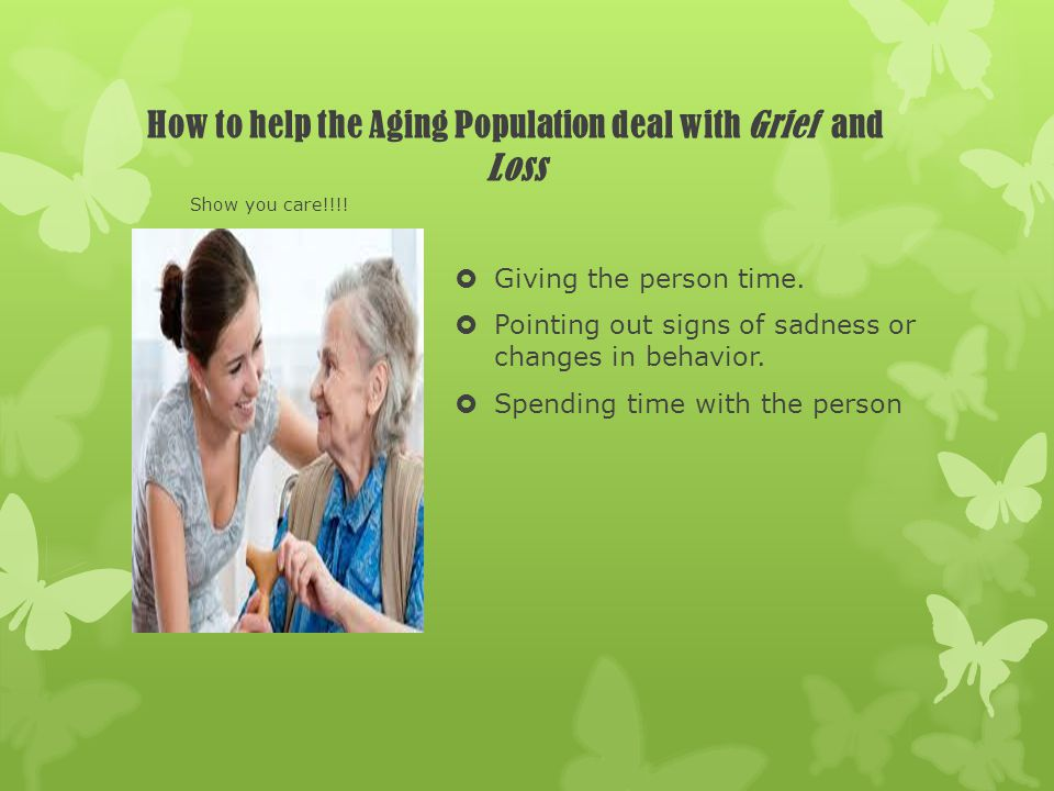How to help the Aging Population deal with Grief and Loss Giving the person time. Pointing out signs of sadness or changes in behavior. Spending time