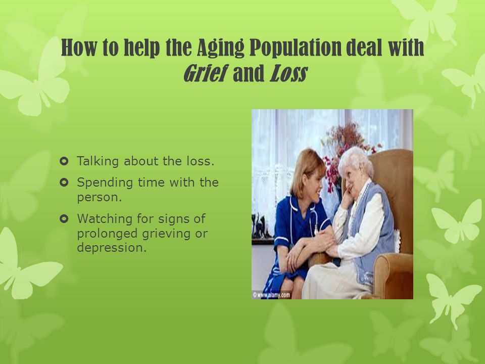 How to help the Aging Population deal with Grief and Loss Talking about the loss. Spending time with the person. Watching for signs of prolonged griev