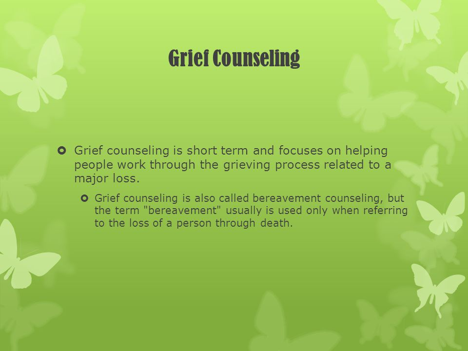 Grief Counseling Grief counseling is short term and focuses on helping people work through the grieving process related to a major loss. Grief counsel