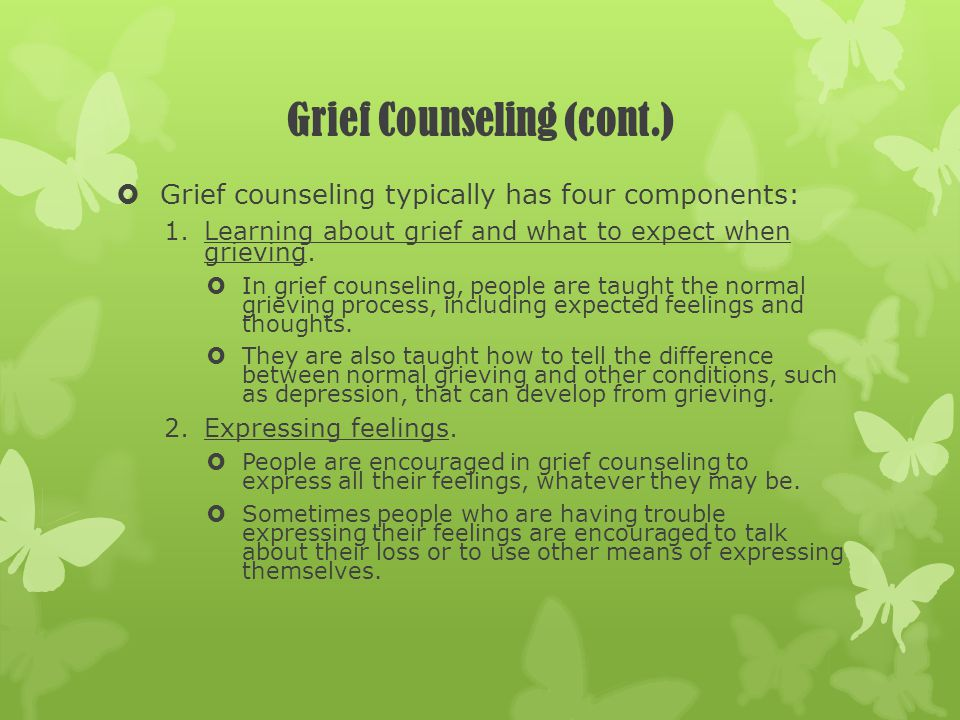 Grief Counseling (cont.) Grief counseling typically has four components: 1.Learning about grief and what to expect when grieving. In grief counseling,