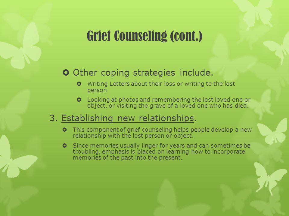 Grief Counseling (cont.) Other coping strategies include. Writing Letters about their loss or writing to the lost person Looking at photos and remembe