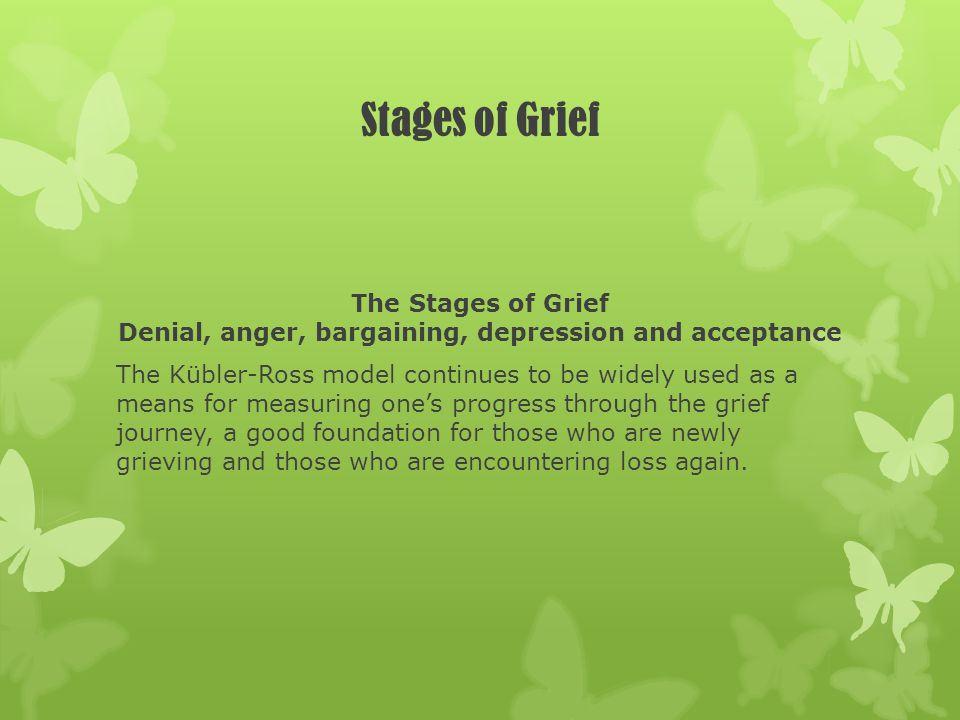 Stages of Grief The Stages of Grief Denial, anger, bargaining, depression and acceptance The Kübler-Ross model continues to be widely used as a means
