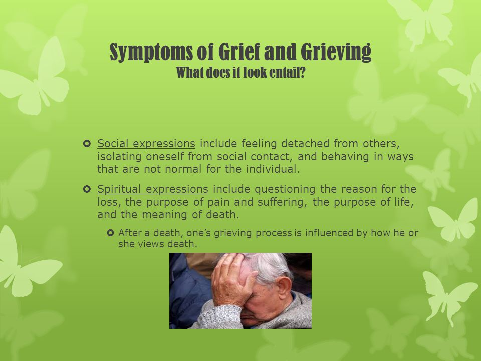 Symptoms of Grief and Grieving What does it look entail? Social expressions include feeling detached from others, isolating oneself from social contac