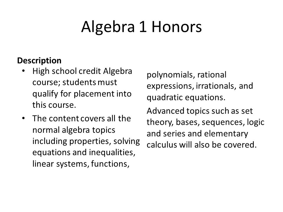 Algebra 1 Honors Description High school credit Algebra course; students must qualify for placement into this course.