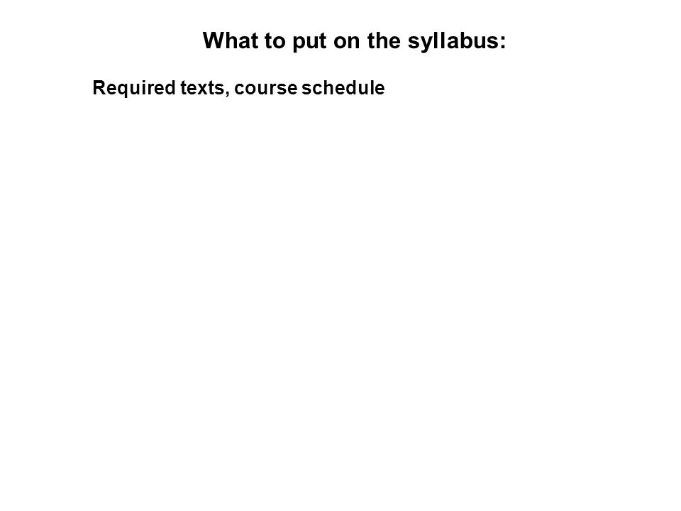 What to put on the syllabus: Required texts, course schedule
