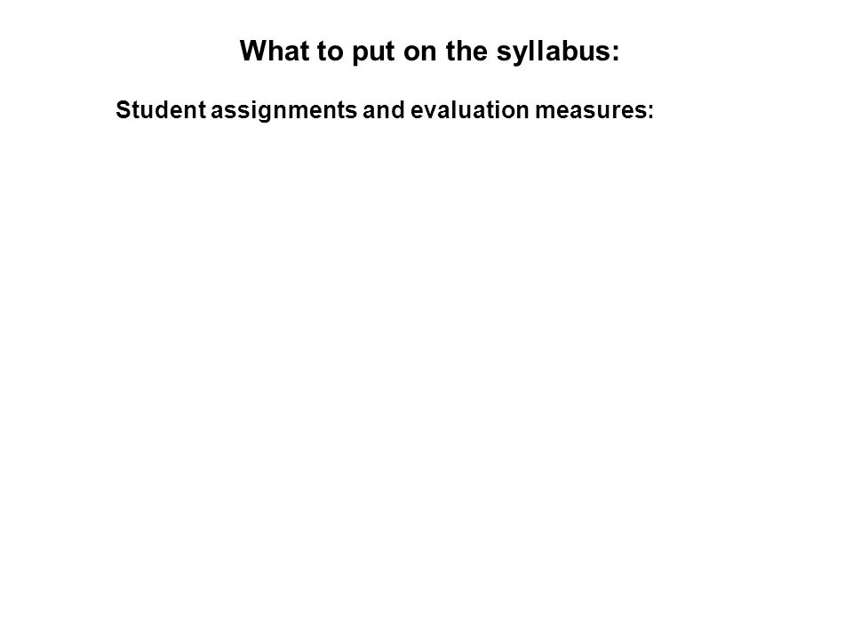 What to put on the syllabus: Student assignments and evaluation measures: