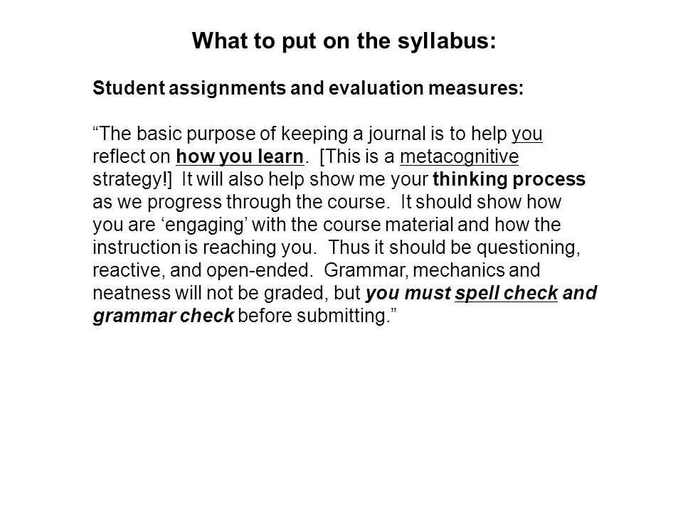 What to put on the syllabus: Student assignments and evaluation measures: The basic purpose of keeping a journal is to help you reflect on how you learn.